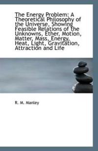 The Energy Problem: A Theoretical Philosophy of the Universe, Showing Feasible Relations of the Unkn