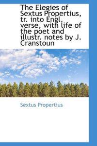 The Elegies of Sextus Propertius, Tr. into Engl. Verse, With Life of the Poet and Illustr. Notes by J. Cranstoun