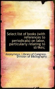 Select List of Books (with References to Periodicals) on Labor, Particularly Relating to Strikes;