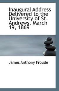 Inaugural Address Delivered to the University of St. Andrews, March 19, 1869