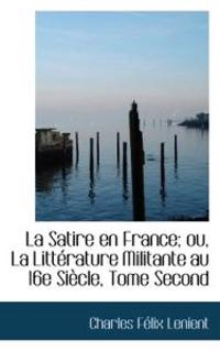 La Satire En France; Ou, La Litt Rature Militante Au 16e Si Cle, Tome Second