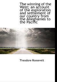 The Winning of the West; An Account of the Exploration and Settlement of Our Country from the Allegh