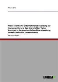 Praxisorientierte Unternehmensbewertung Zur Implementierung Des Shareholder Value Ansatzes in Der Ganzheitlichen Finanzberatung Mittelstandischer Unternehmen