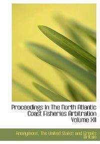 Proceedings in the North Atlantic Coast Fisheries Arbitration Volume XII