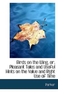 Birds on the Wing, Or, Pleasant Tales and Useful Hints on the Value and Right Use of Time