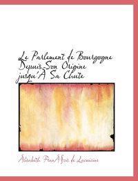 Le Parlement de Bourgogne Depuis Son Origine Jusqu'a an Sa Chute
