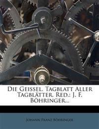 Die Geissel. Tagblatt Aller Tagblätter. Red.: J. F. Böhringer...