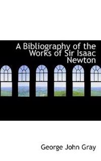 A Bibliography of the Works of Sir Isaac Newton