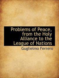 Problems of Peace, from the Holy Alliance to the League of Nations