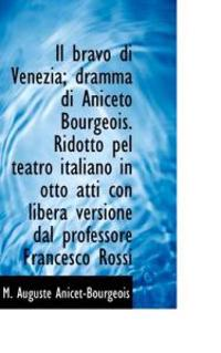 Il Bravo Di Venezia; Dramma Di Aniceto Bourgeois. Ridotto Pel Teatro Italiano in Otto Atti Con Liber