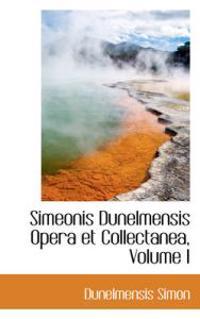 Simeonis Dunelmensis Opera Et Collectanea