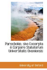 Parecbolae, Sive Excerpta E Corpore Statutorum Universitatis Oxoniensis