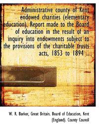 Administrative County of Kent Endowed Charities (Elementary Education). Report Made to the Board of