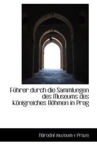 F Hrer Durch Die Sammlungen Des Museums Des K Nigreiches B Hmen in Prag
