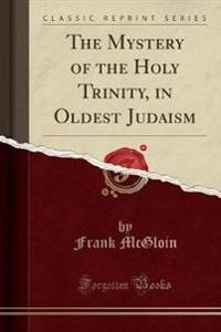The Mystery of the Holy Trinity, in Oldest Judaism (Classic Reprint)