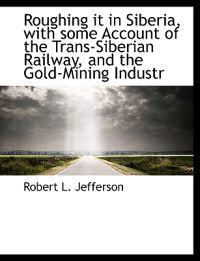 Roughing It in Siberia, with Some Account of the Trans-Siberian Railway, and the Gold-Mining Industr