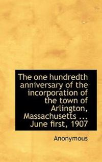 The One Hundredth Anniversary of the Incorporation of the Town of Arlington, Massachusetts ... June