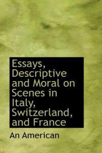 Essays, Descriptive and Moral on Scenes in Italy, Switzerland, and France