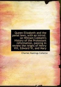 Queen Elizabeth and the Penal Laws, with an Introd. on William Cobbett's History of the Protestant Reformation, Passing in Review the Reigns of Henry VIII, Edward VI, and Mary