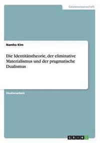 Die Identitatstheorie, Der Eliminative Materialismus Und Der Pragmatische Dualismus