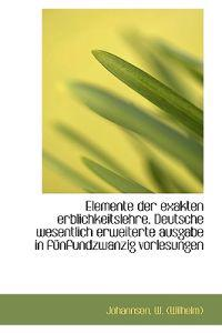 Elemente Der Exakten Erblichkeitslehre. Deutsche Wesentlich Erweiterte Ausgabe in Funfundzwanzig VOR
