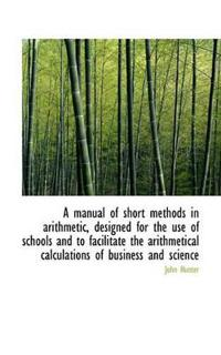 A Manual of Short Methods in Arithmetic, Designed for the Use of Schools and to Facilitate the Arith