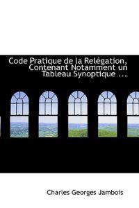 Code Pratique De La Relegation, Contenant Notamment Un Tableau Synoptique