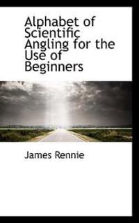 Alphabet of Scientific Angling for the Use of Beginners