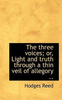 The Three Voices; Or, Light and Truth Through a Thin Veil of Allegory ..