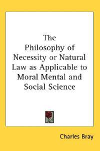 The Philosophy of Necessity or Natural Law As Applicable to Moral Mental And Social Science