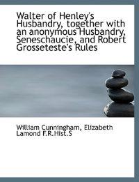 Walter of Henley's Husbandry, Together with an Anonymous Husbandry, Seneschaucie, and Robert Grosset