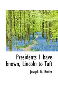 Presidents I Have Known, Lincoln to Taft