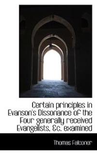 Certain Principles in Evanson's Dissonance of the Four Generally Received Evangelists, &C. Examined