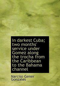 In Darkest Cuba; Two Months' Service Under Gomez Along the Trocha from the Caribbean to the Bahama C
