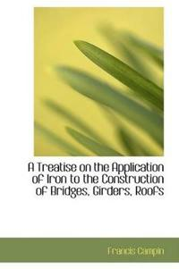 A Treatise on the Application of Iron to the Construction of Bridges, Girders, Roofs