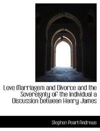 Love Marriagem and Divorce and the Sovereignty of the Individual a Discussion Between Henry James