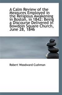 A Calm Review of the Measures Employed in the Religious Awakening in Boston, in 1842: Being a Discou