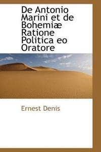 De Antonio Marini Et De Bohemiae Ratione Politica Eo Oratore