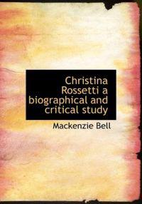 Christina Rossetti a Biographical and Critical Study