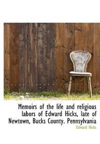 Memoirs of the Life and Religious Labors of Edward Hicks, Late of Newtown, Bucks County. Pennsylvani