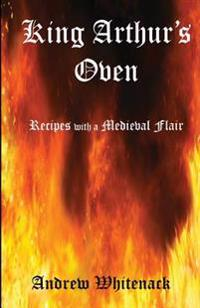 King Arthur's Oven: Recipes with a Medieval Flair