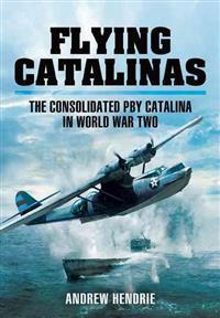 Flying Catalinas the Consoldiated Pby Catalina in WWII