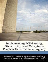Implementing Pop-Leading, Structuring, and Managing a Problem-Oriented Police Agency