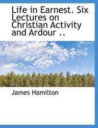 Life in Earnest. Six Lectures on Christian Activity and Ardour ..
