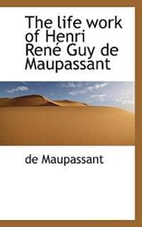 The Life Work of Henri Ren Guy de Maupassant