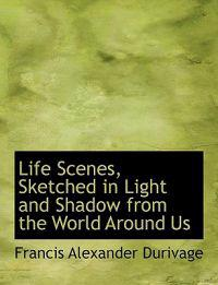Life Scenes, Sketched in Light and Shadow from the World Around Us