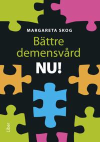 Bättre demensvård NU! : hur du förbättrar den dagliga vården och omsorgen för personer med demenssjukdom