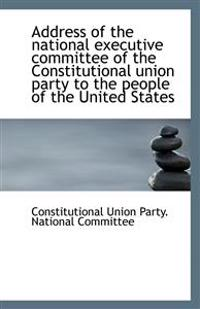 Address of the National Executive Committee of the Constitutional Union Party to the People of the U
