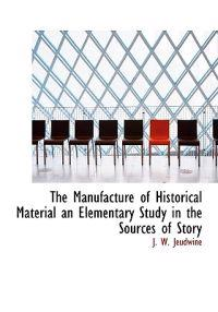 The Manufacture of Historical Material an Elementary Study in the Sources of Story