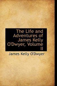 The Life and Adventures of James Kelly O'Dwyer, Volume II